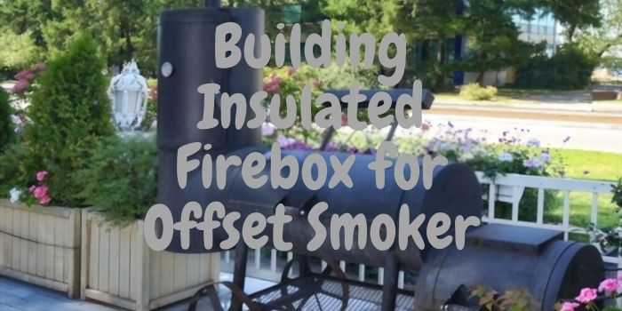 Building Insulated Firebox for Offset Smoker
