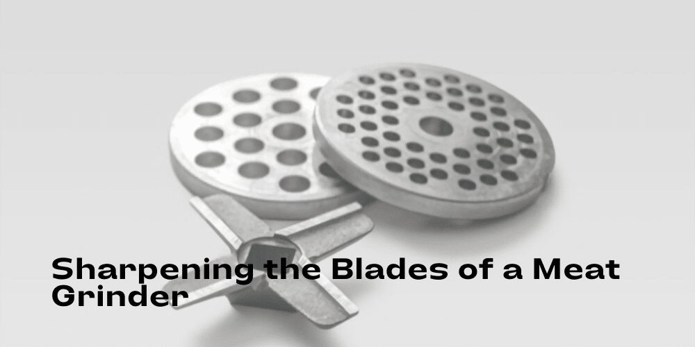 How to Sharpen the Blades of a Meat Grinder